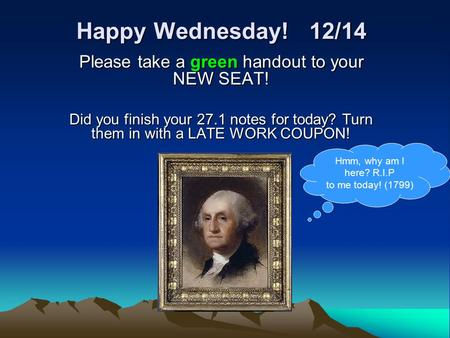 Happy Wednesday! 12/14 Please take a green handout to your NEW SEAT! Did you finish your 27.1 notes for today? Turn them in with a LATE WORK COUPON! Hmm,