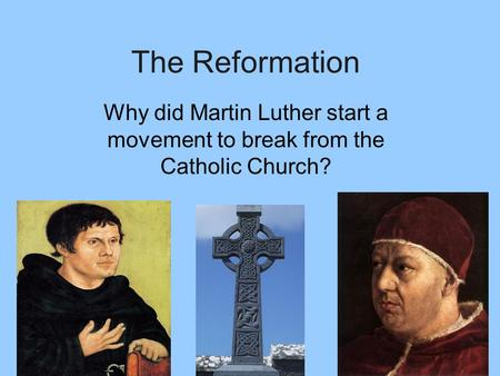 The Reformation Why did Martin Luther start a movement to break from the Catholic Church?