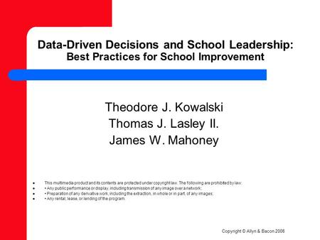 Copyright © Allyn & Bacon 2008 Data-Driven Decisions and School Leadership: Best Practices for School Improvement Theodore J. Kowalski Thomas J. Lasley.