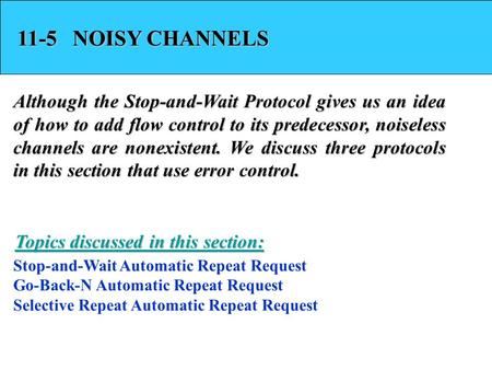 11-5 NOISY CHANNELS Although the Stop-and-Wait Protocol gives us an idea of how to add flow control to its predecessor, noiseless channels are nonexistent.