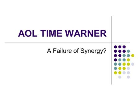 AOL TIME WARNER A Failure of Synergy?. Reasons for the Merger in 2000 Concentration of value: Value of merger: $300bn when announced, $145-183 bn in Jan.
