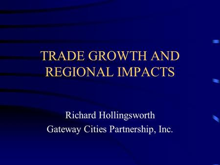 TRADE GROWTH AND REGIONAL IMPACTS Richard Hollingsworth Gateway Cities Partnership, Inc.