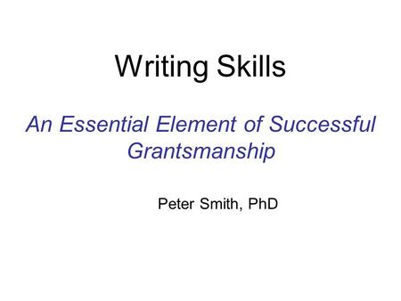 Writing Skills An Essential Element of Successful Grantsmanship Peter Smith, PhD.