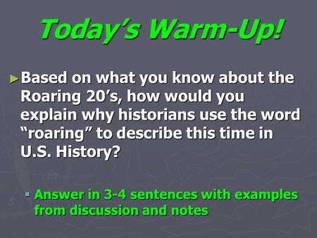 "Today's Warm-Up! ► Based on what you know about the Roaring 20's, how would you explain why historians use the word ""roaring"" to describe this time in."