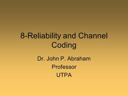 8-Reliability and Channel Coding Dr. John P. Abraham Professor UTPA.