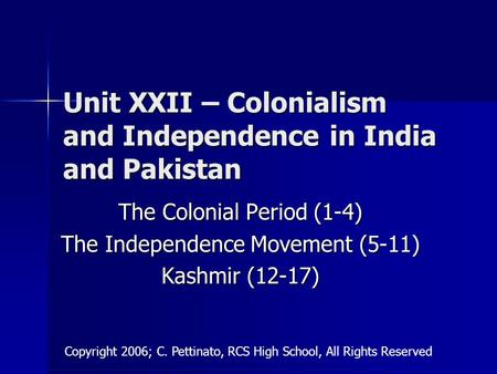 Unit XXII – Colonialism and Independence in India and Pakistan The Colonial Period (1-4) The Independence Movement (5-11) Kashmir (12-17) Copyright 2006;