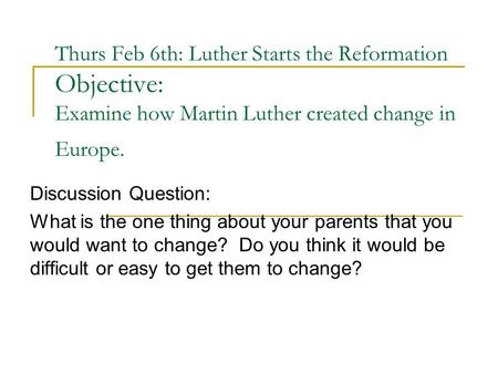 Thurs Feb 6th: Luther Starts the Reformation Objective: Examine how Martin Luther created change in Europe. Discussion Question: What is the one thing.