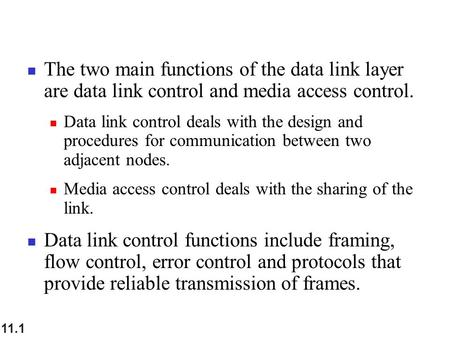 11.1 The two main functions of the data link layer are data link control and media access control. Data link control deals with the design and procedures.