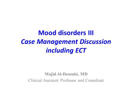 Mood disorders III Case Management Discussion including ECT Majid Al-Desouki, MD Clinical Assistant Professor and Consultant.