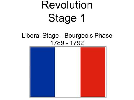 The French Revolution Stage 1 Liberal Stage - Bourgeois Phase 1789 - 1792.