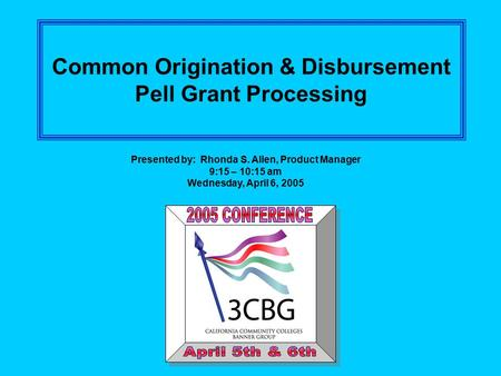 Common Origination & Disbursement Pell Grant Processing Presented by: Rhonda S. Allen, Product Manager 9:15 – 10:15 am Wednesday, April 6, 2005.