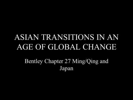 ASIAN TRANSITIONS IN AN AGE OF GLOBAL CHANGE Bentley Chapter 27 Ming/Qing and Japan.