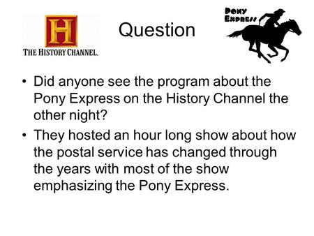 Question Did anyone see the program about the Pony Express on the History Channel the other night? They hosted an hour long show about how the postal service.