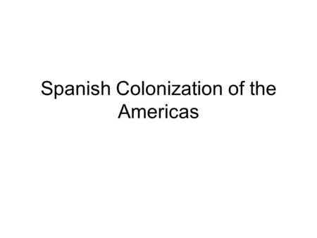 Spanish Colonization of the Americas. Gold, Glory & God.