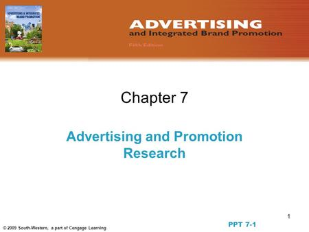 1 © 2009 South-Western, a part of Cengage Learning Chapter 7 Advertising and Promotion Research PPT 7-1.