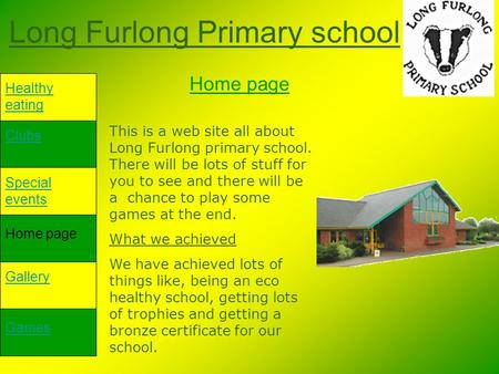 Long Furlong Primary school Healthy eating Clubs Special events Home page Gallery Games Home page This is a web site all about Long Furlong primary school.