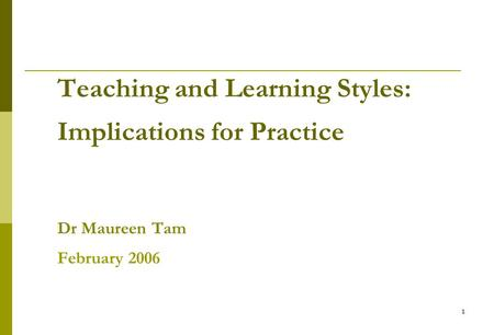 1 Teaching and Learning Styles: Implications for Practice Dr Maureen Tam February 2006.