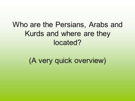 Who are the Persians, Arabs and Kurds and where are they located? (A very quick overview)