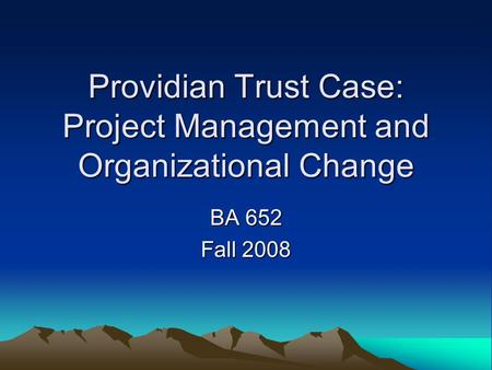 Providian Trust Case: Project Management and Organizational Change BA 652 Fall 2008.