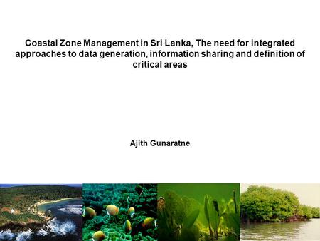 Coastal Zone Management in Sri Lanka, The need for integrated approaches to data generation, information sharing and definition of critical areas Ajith.