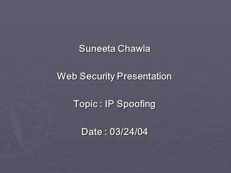 Suneeta Chawla Web Security Presentation Topic : IP Spoofing Date : 03/24/04.