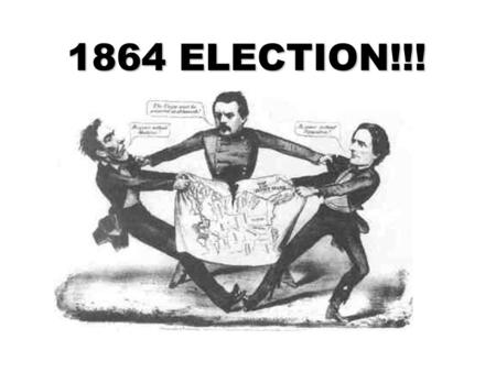 1864 ELECTION!!!. 1864 ELECTION!!! People don't like Lincoln ○ Resent the draft ○ Resent the draft ○ High taxes ○ High taxes ○ War weariness ○ War weariness.