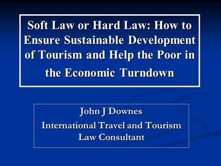 Soft Law or Hard Law: How to Ensure Sustainable Development of Tourism and Help the Poor in the Economic Turndown John J Downes International Travel and.