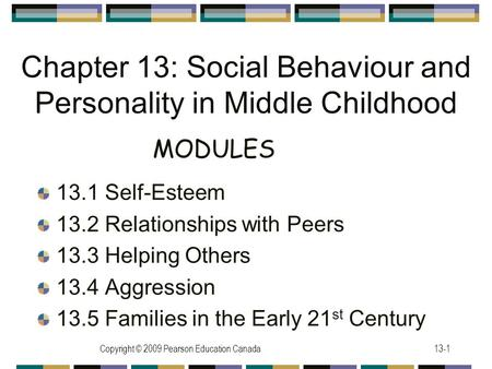 Copyright © 2009 Pearson Education Canada13-1 Chapter 13: Social Behaviour and Personality in Middle Childhood 13.1 Self-Esteem 13.2 Relationships with.