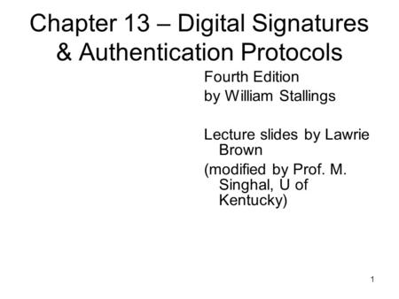 1 Chapter 13 – Digital Signatures & Authentication Protocols Fourth Edition by William Stallings Lecture slides by Lawrie Brown (modified by Prof. M. Singhal,