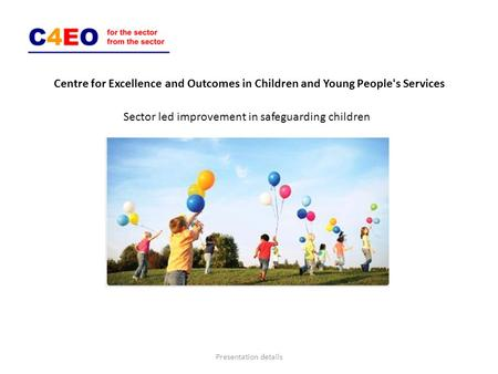 Centre for Excellence and Outcomes in Children and Young People's Services Sector led improvement in safeguarding children Presentation details.
