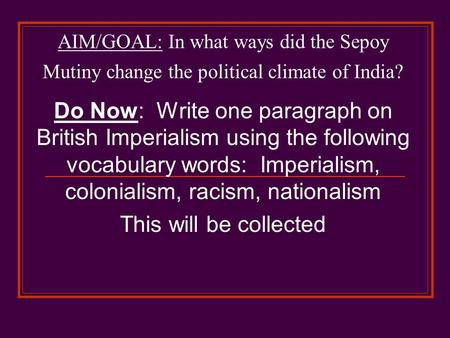 Do Now: Write one paragraph on British Imperialism using the following vocabulary words: Imperialism, colonialism, racism, nationalism This will be collected.