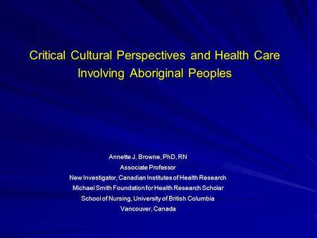 Critical Cultural Perspectives and Health Care Involving Aboriginal Peoples Annette J. Browne, PhD, RN Associate Professor New Investigator, Canadian Institutes.