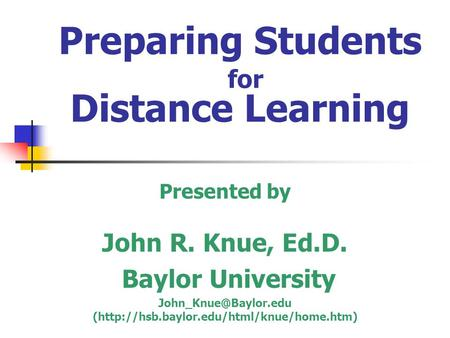 Preparing Students for Distance Learning Presented by John R. Knue, Ed.D. Baylor University (http://hsb.baylor.edu/html/knue/home.htm)