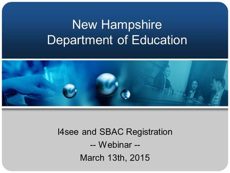 New Hampshire Department of Education I4see and SBAC Registration -- Webinar -- March 13th, 2015.