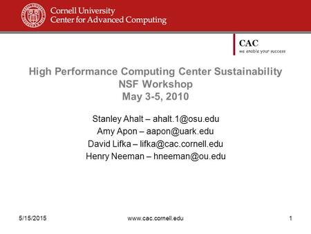 CAC we enable your success 5/15/2015www.cac.cornell.edu1 High Performance Computing Center Sustainability NSF Workshop May 3-5, 2010 Stanley Ahalt –