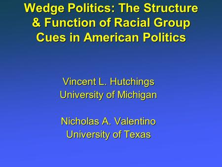 Vincent L. Hutchings University of Michigan Nicholas A. Valentino University of Texas Wedge Politics: The Structure & Function of Racial Group Cues in.