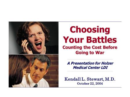 Choosing Your Battles Counting the Cost Before Going to War A Presentation for Holzer Medical Center LDI Kendall L. Stewart, M.D. October 22, 2004.