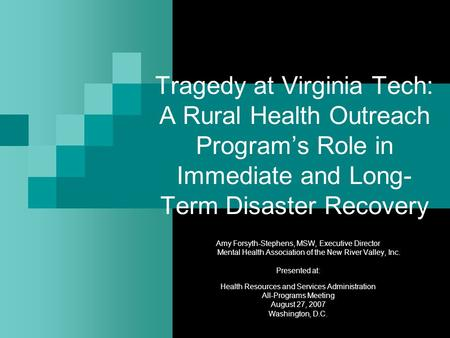 Tragedy at Virginia Tech: A Rural Health Outreach Program's Role in Immediate and Long- Term Disaster Recovery Amy Forsyth-Stephens, MSW, Executive Director.