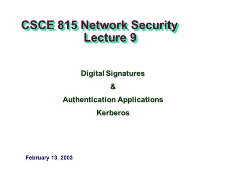 CSCE 815 Network Security Lecture 9 Digital Signatures & Authentication Applications Kerberos February 13, 2003.