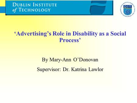 'Advertising's Role in Disability as a Social Process' By Mary-Ann O'Donovan Supervisor: Dr. Katrina Lawlor.