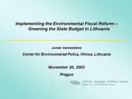 Implementing the Environmental Fiscal Reform – Greening the State Budget in Lithuania Jurate Varneckiene Center for Environmental Policy, Vilnius, Lithuania.