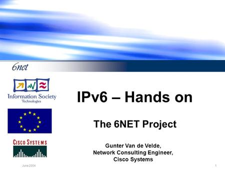 1June 2004 IPv6 – Hands on The 6NET Project Gunter Van de Velde, Network Consulting Engineer, Cisco Systems.