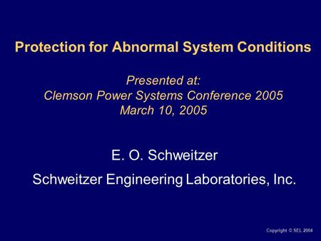 Copyright © SEL 2004 Protection for Abnormal System Conditions Presented at: Clemson Power Systems Conference 2005 March 10, 2005 E. O. Schweitzer Schweitzer.