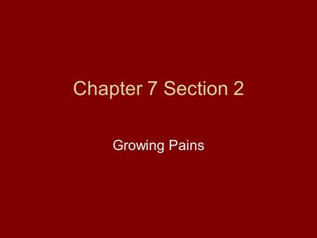 Chapter 7 Section 2 Growing Pains. Growing Pains Both Britain and the Colonies experienced growing pains. Britain had to govern a larger empire. Colonists.