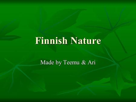 Finnish Nature Made by Teemu & Ari. Animals Finland has many species of animals. There are more herbivores than carnivores. Finland has many species of.