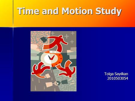Time and Motion Study Tolga Sayılkan 2010503054. Time and Motion Study: Defined A method created to determine the 'correct time' it takes to complete.