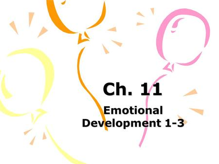 Ch. 11 Emotional Development 1-3. Common Emotions 1-3 years Anger: a reaction to frustration 18 month3 years How is it expressed?explosive tantrums, hitting,