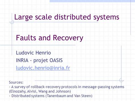 Faults and Recovery Ludovic Henrio INRIA - projet OASIS Sources: - A survey of rollback-recovery protocols in message-passing systems.