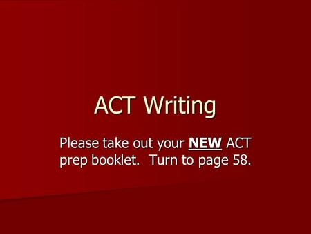 ACT Writing Please take out your NEW ACT prep booklet. Turn to page 58.