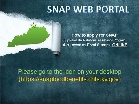 How to apply for SNAP (Supplemental Nutritional Assistance Program) also known as Food Stamps, ONLINE Please go to the icon on your desktop (https://snapfoodbenefits.chfs.ky.gov)
